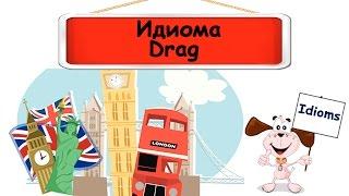 Видеоурок по английскому языку: Идиомы со словом Drag