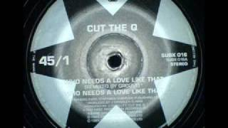 Cut The Q - Who Needs A Love Like That (Groove Remix)