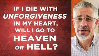 If I Die With Unforgiveness in My Heart, Will I Go to Heaven or Hell?
