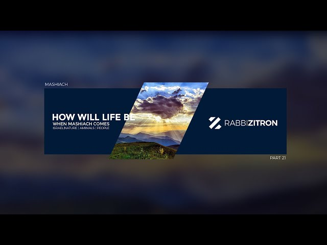 Mashiach Part 21: How Will Life Be When Mashiach Comes- Israel, Nature, Animals, People...