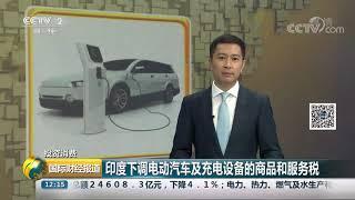 [国际财经报道]投资消费 印度下调电动汽车及充电设备的商品和服务税| CCTV财经