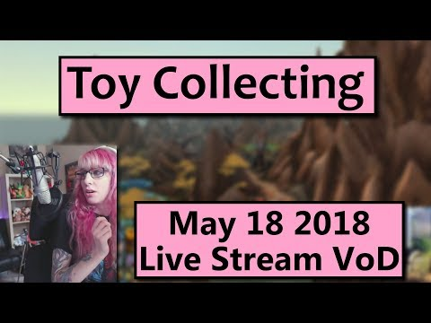 Toy Collecting - May 18 Live Stream VoD