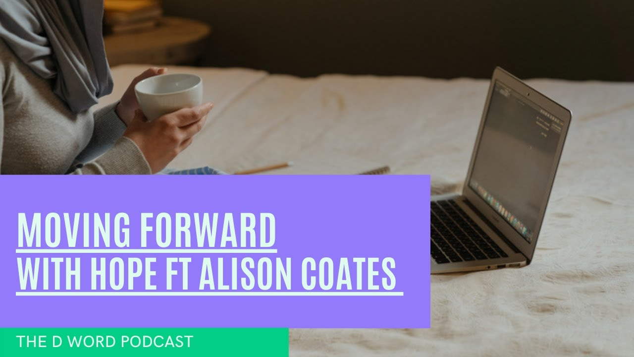 The D Word Podcast  - Moving forward with Hope featuring Alison Coates.