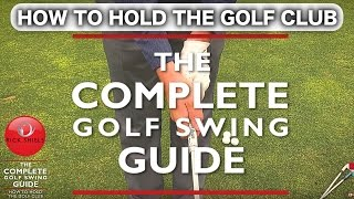 HOW TO HOLD THE GOLF CLUB - THE COMPLETE GOLF SWING GUIDE