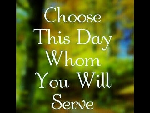 "Choose This Day Whom You Will Serve"" - YouTube"