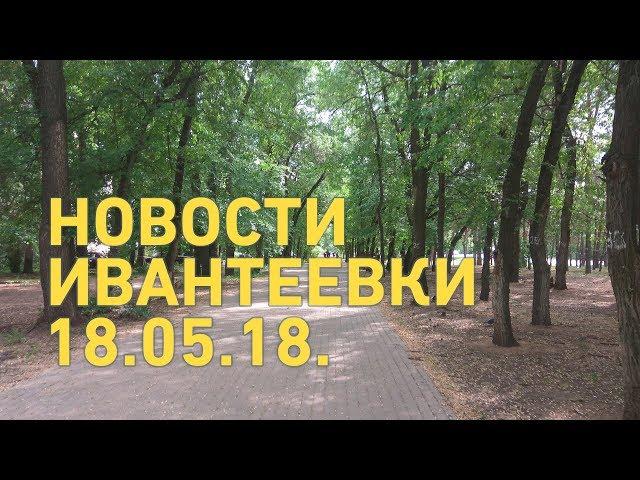 Новости Ивантеевки от 18.05.18.