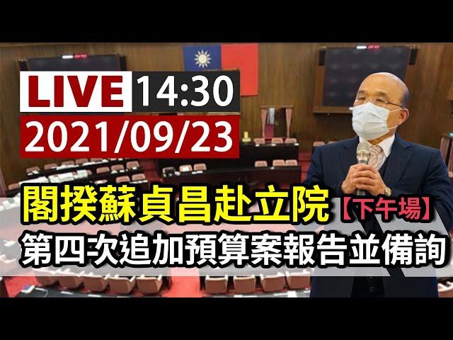 【完整公開】LIVE 閣揆蘇貞昌赴立院 第四次追加預算案報告並備詢(下午場)