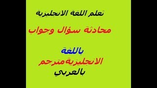تعلم اللغه الانجليزيه محادثة سؤال وجواب باللغة الانجليزية مترجم بالعربي