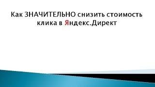 Как значительно снизить стоимость клика в Яндекс Директ(, 2014-09-29T14:08:52.000Z)