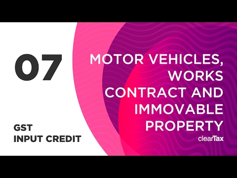 GST Input Credit Tutorial 07 - Motor Vehicles, Works Contract and Immovable Property