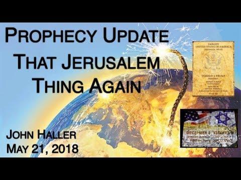 2018 05 21 John Haller Prophecy Update: That Jerusalem Thing, Again!