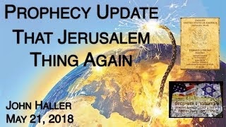 2018 05 21 John Haller Prophecy Update: That Jerusalem Thing, Again!