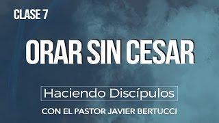 Haciendo Discipulos - Clase No. 7 Orar sin cesar - Pastor Javier Bertucci