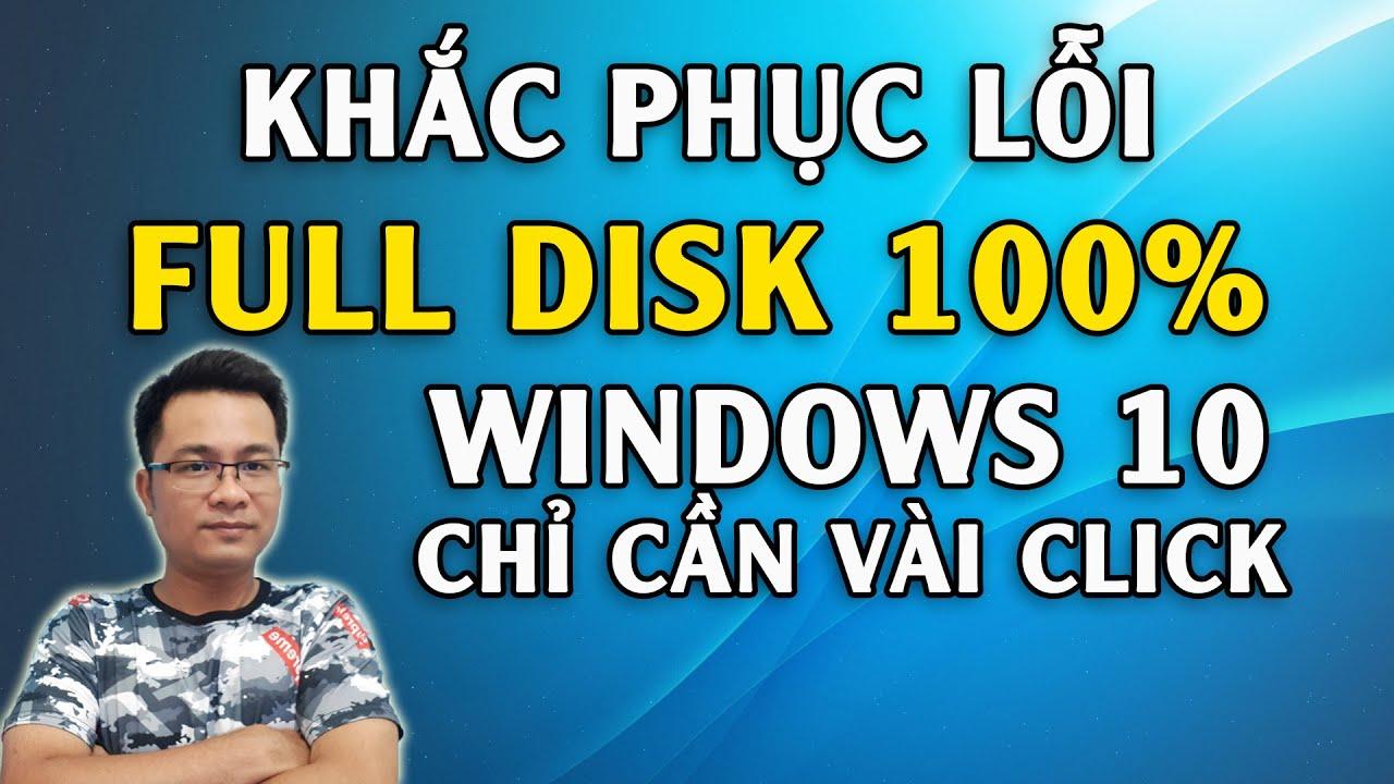 Khắc phục lỗi Full Disk 100% trên Windows 10 chỉ cần vài click