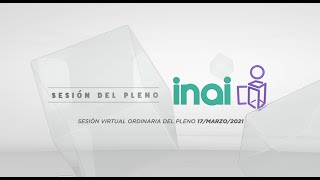 Sesión Virtual Pública Ordinaria del Pleno del INAI Correspondiente al 17 de Marzo de 2021.