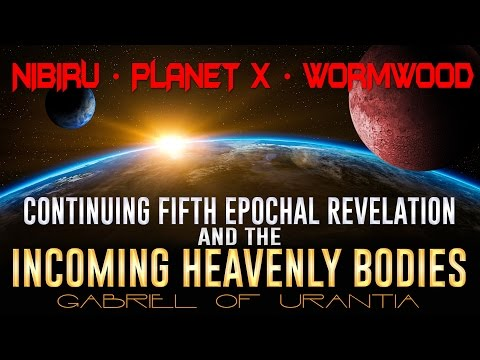 Nibiru, Planet X, Wormwood: Continuing Fifth Epochal Revelation & The Incoming Heavenly Bodies