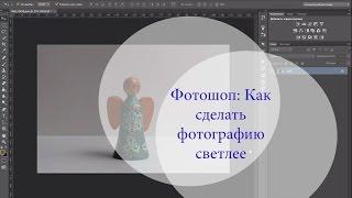 Как в Фотошопе сделать фотографию светлее(Получите видеокурс