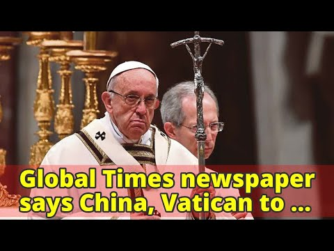 Global Times newspaper says China, Vatican to establish formal diplomatic relations eventually
