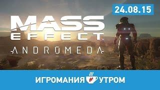 Игромания УТРОМ, 24 августа 2015 (Mass Effect: Andromeda, Fallout 4, Dota 2)