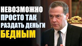 Медведев пояснил невозможность просто так раздать деньги бедным!
