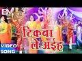 Download Tikwa Le Aiha Saiya - टिकवा ले अइह - MK Chandravanshi- Mai Ke Shringar Lal- Bhojpuri Devi Geet 2017 MP3 song and Music Video