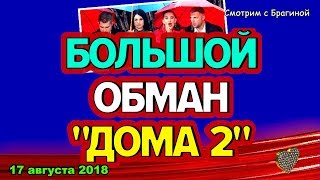 ДОМ 2 НОВОСТИ, 17 августа 2018. Большой ОБМАН ДОМа-2 !