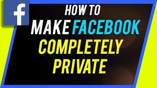 how-to-make-your-facebook-completely-private
