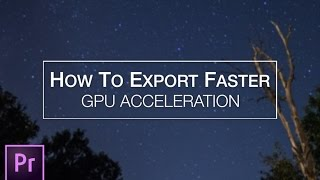 how to export faster with adobe premiere gpu acceleration