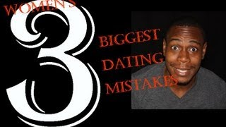 Women's 3 biggest dating mistakes