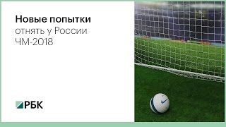 Новые попытки отнять у России ЧМ-2018