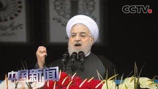 [中国新闻] 伊朗宣布部分中止履行伊核协议 伊朗不满伊核协议红利不断流失   CCTV中文国际