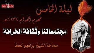 مجتمعاتنا وثقافة الخرافة - الشيخ إبراهيم الصفا - ليلة ٥ محرم ١٤٣٩هـ- مأتم إسكان سترة الشمالي