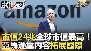 關鍵時刻精選│市值24兆全球市值最高!亞馬遜靠內容拓展國際-黃世聰 朱學恆