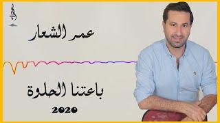 عمر الشعار باعتنا الحلوة ||  2020 Omar ALshaar Ba3tna Al7loaa