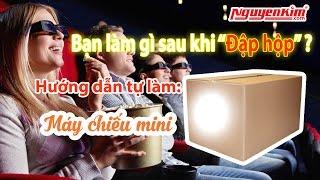 DYI: Tự chế máy chiếu mini, xem phim rạp ngay tại nhà  - Nguyễn Kim