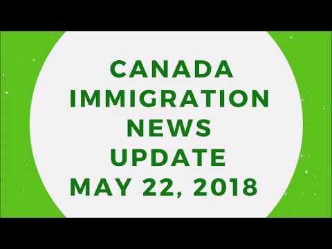 Canada Immigration News Update: May 22, 2018