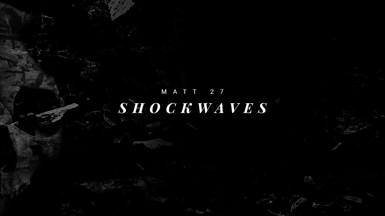 Shockwaves // Matthew 27:51-54