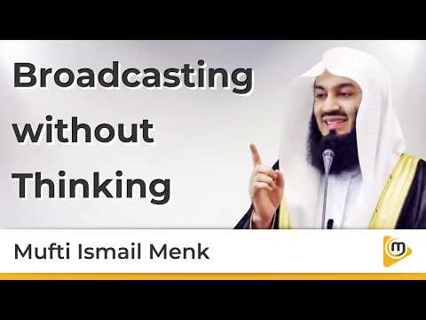 Broadcasting without Thinking - Mufti Menk
