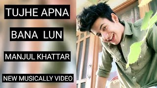 manjul khattar new musically video tujhe apna bana lun