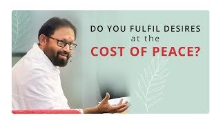 Do You Fulfil Desires at the Cost of Peace?