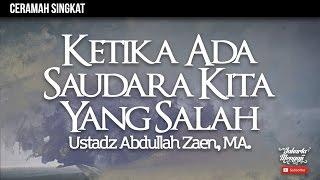 Ceramah Singkat : Ketika Ada Saudara Kita Yang Salah - Ustadz Abdullah Zaen, MA
