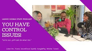 LADIES DOING STUFF | PODCAST FOR BLACK WOMEN | YOU HAVE CONTROL ISSUES. YES. YOU.