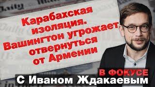 В фокусе с Иваном Ждакаевым: Карабахская изоляция. Вашингтон угрожает отвернуться от Армении