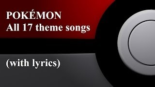 POKÉMON - All 17 theme songs with lyrics(, 2014-04-09T18:00:29.000Z)