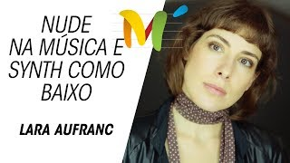 #Nude na música e o Synth no lugar do Baixo | Lara Aufranc