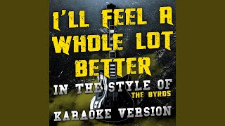 I'll Feel a Whole Lot Better (In the Style of the Byrds) (Karaoke Version)