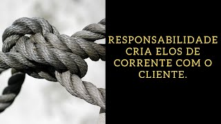 Responsabilidade cria elos de corrente com o cliente.