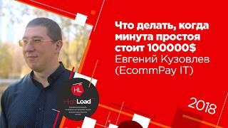 Что делать, когда минута простоя стоит 100000$ / Евгений Кузовлев (EcommPay IT)