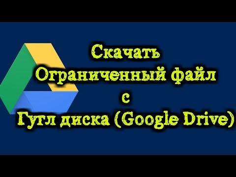 Скачивание ограниченного файла с Гугл диска Google Drive