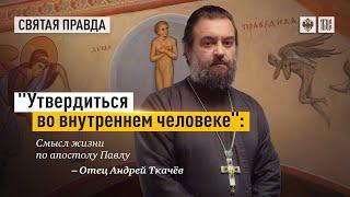 """""""Утвердиться во внутреннем человеке"""": Смысл жизни по апостолу Павлу. Протоиерей  Андрей Ткачёв."""